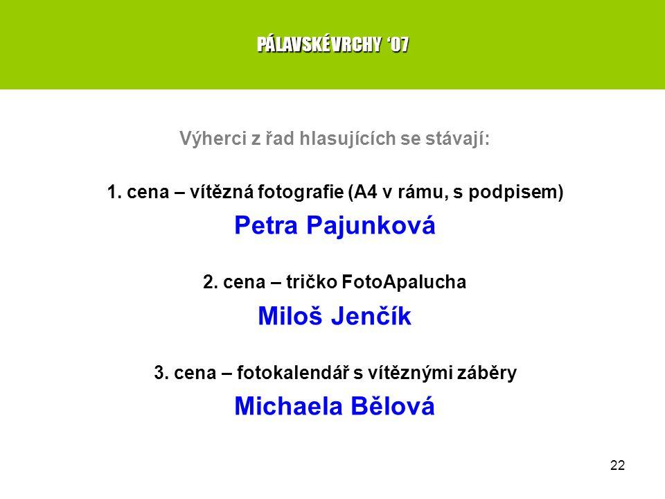 22 PÁLAVSKÉ VRCHY '07 Výherci z řad hlasujících se stávají: 1. cena – vítězná fotografie (A4 v rámu, s podpisem) Petra Pajunková 2. cena – tričko Foto