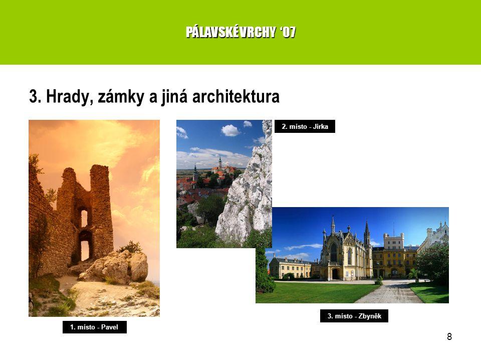 8 3. Hrady, zámky a jiná architektura PÁLAVSKÉ VRCHY '07 1. místo - Pavel 2. místo - Jirka 3. místo - Zbyněk