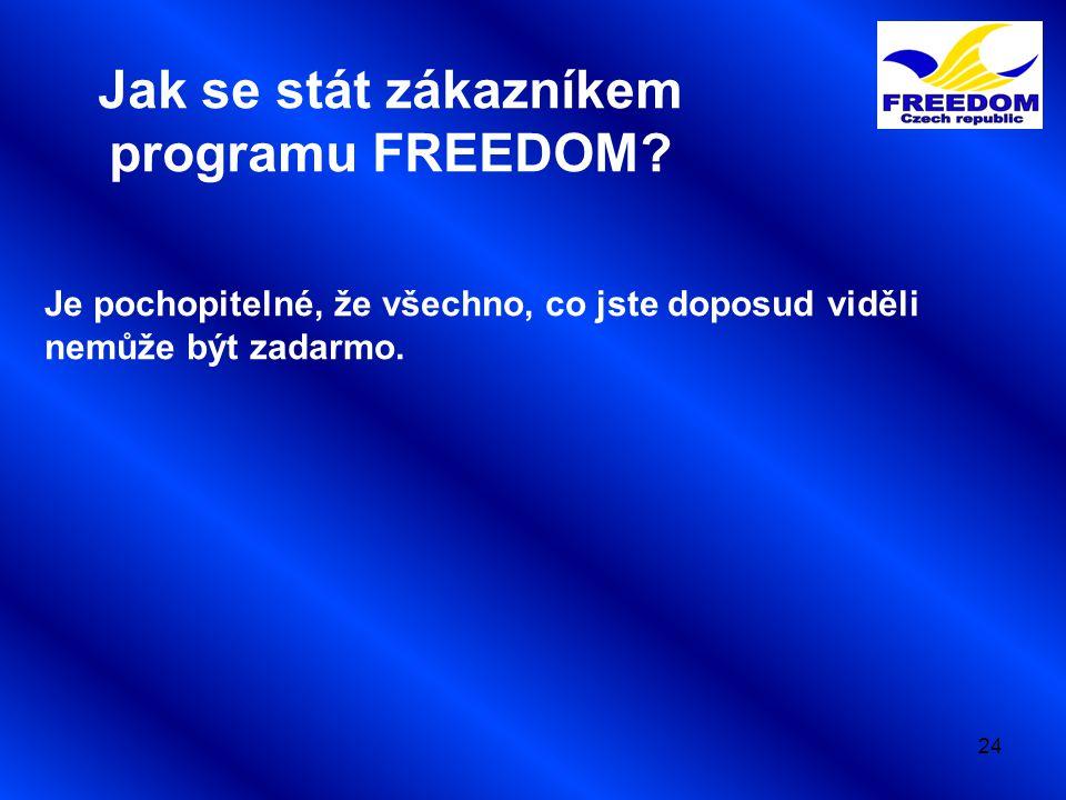 24 Jak se stát zákazníkem programu FREEDOM? Je pochopitelné, že všechno, co jste doposud viděli nemůže být zadarmo.