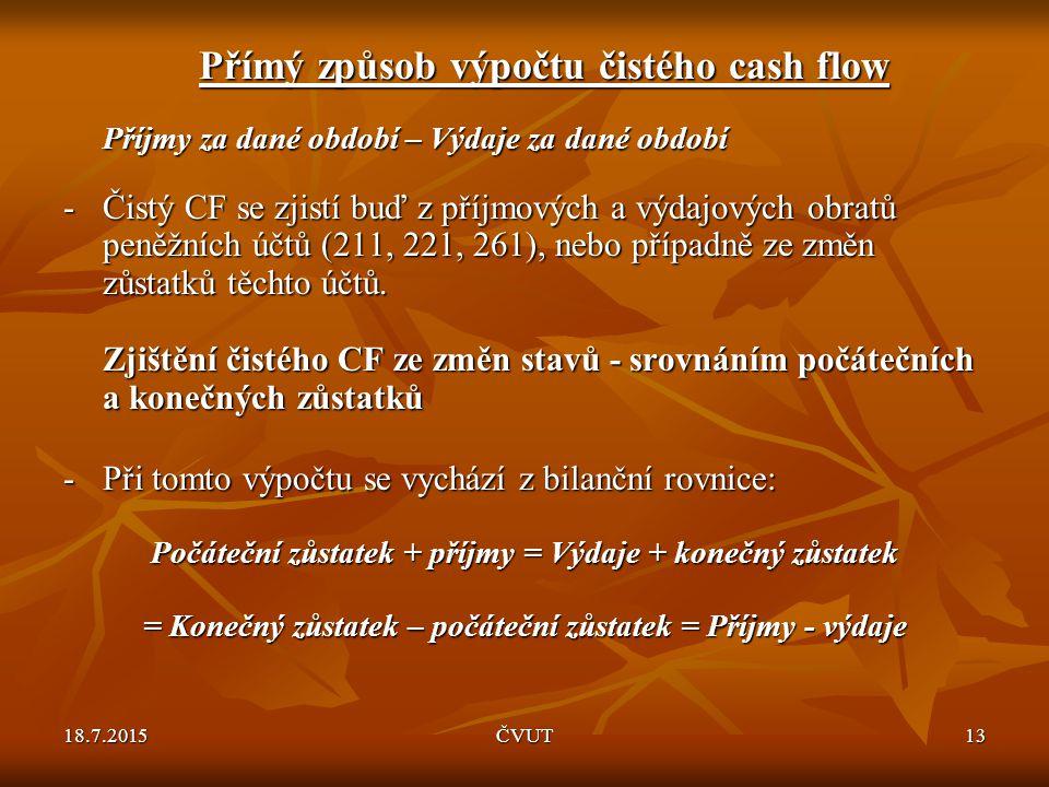 18.7.2015ČVUT13 Přímý způsob výpočtu čistého cash flow Příjmy za dané období – Výdaje za dané období -Čistý CF se zjistí buď z příjmových a výdajových