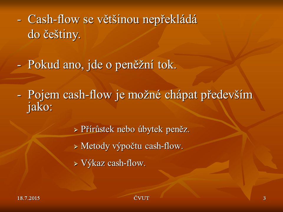 18.7.2015ČVUT3 -Cash-flow se většinou nepřekládá do češtiny. -Pokud ano, jde o peněžní tok. -Pojem cash-flow je možné chápat především jako:  Přírůst