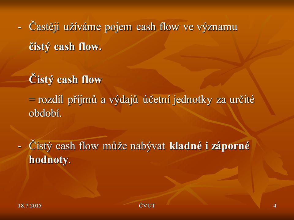 18.7.2015ČVUT4 -Častěji užíváme pojem cash flow ve významu čistý cash flow. Čistý cash flow Čistý cash flow = rozdíl příjmů a výdajů účetní jednotky z