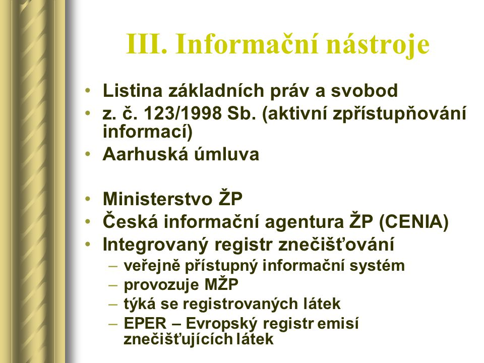 III. Informační nástroje Listina základních práv a svobod z. č. 123/1998 Sb. (aktivní zpřístupňování informací) Aarhuská úmluva Ministerstvo ŽP Česká