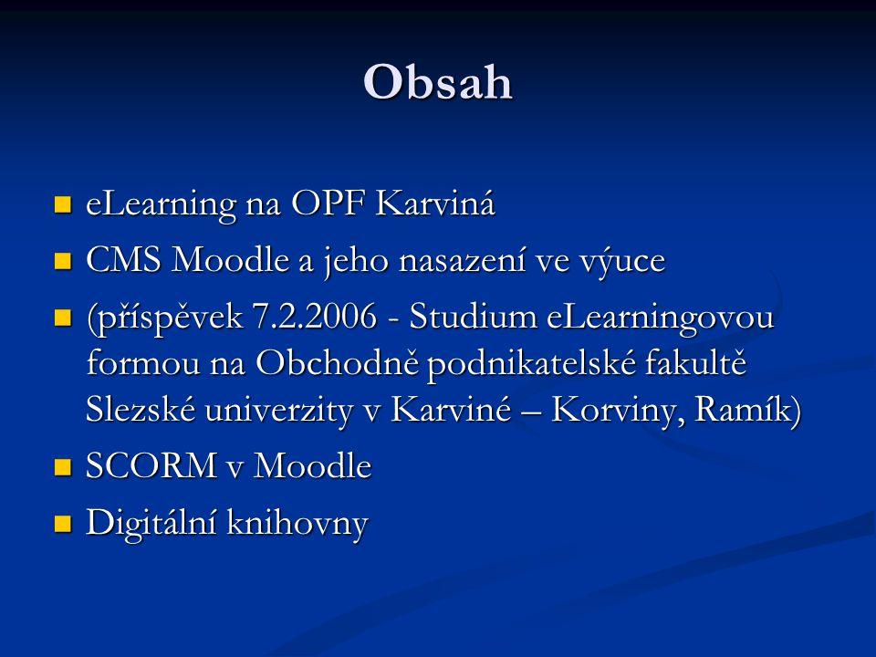 Obsah eLearning na OPF Karviná eLearning na OPF Karviná CMS Moodle a jeho nasazení ve výuce CMS Moodle a jeho nasazení ve výuce (příspěvek 7.2.2006 - Studium eLearningovou formou na Obchodně podnikatelské fakultě Slezské univerzity v Karviné – Korviny, Ramík) (příspěvek 7.2.2006 - Studium eLearningovou formou na Obchodně podnikatelské fakultě Slezské univerzity v Karviné – Korviny, Ramík) SCORM v Moodle SCORM v Moodle Digitální knihovny Digitální knihovny
