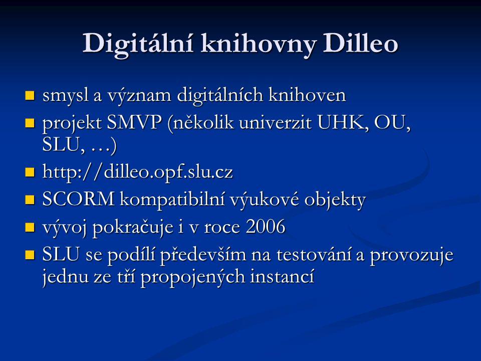 Digitální knihovny Dilleo smysl a význam digitálních knihoven smysl a význam digitálních knihoven projekt SMVP (několik univerzit UHK, OU, SLU, …) projekt SMVP (několik univerzit UHK, OU, SLU, …) http://dilleo.opf.slu.cz http://dilleo.opf.slu.cz SCORM kompatibilní výukové objekty SCORM kompatibilní výukové objekty vývoj pokračuje i v roce 2006 vývoj pokračuje i v roce 2006 SLU se podílí především na testování a provozuje jednu ze tří propojených instancí SLU se podílí především na testování a provozuje jednu ze tří propojených instancí