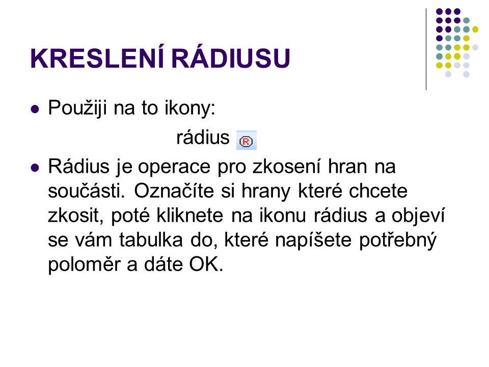KRESLENÍ RÁDIUSU Použiji na to ikony: rádius Rádius je operace pro zkosení hran na součásti. Označíte si hrany které chcete zkosit, poté kliknete na i