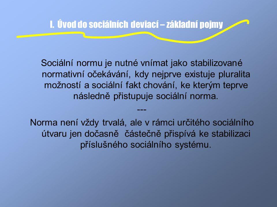 I. Úvod do sociálních deviací – základní pojmy Sociální normu je nutné vnímat jako stabilizované normativní očekávání, kdy nejprve existuje pluralita