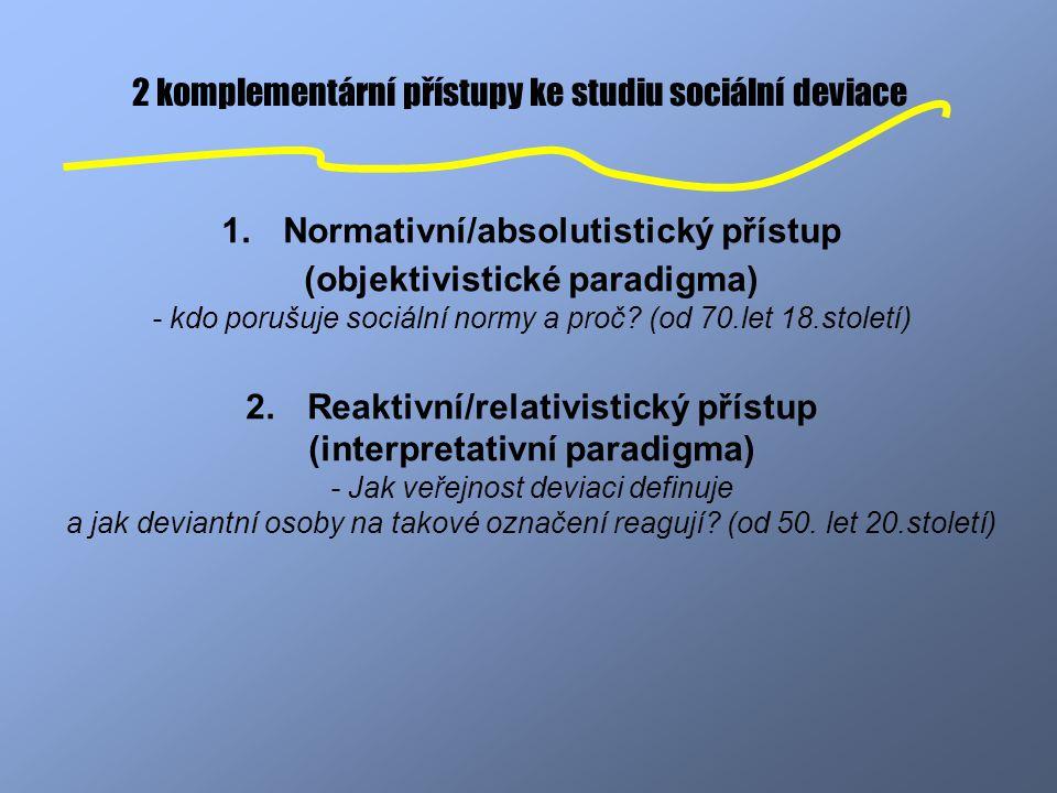 2 komplementární přístupy ke studiu sociální deviace 1.Normativní/absolutistický přístup (objektivistické paradigma) - kdo porušuje sociální normy a p