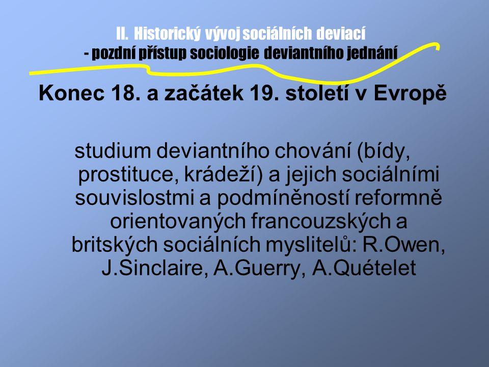 II. Historický vývoj sociálních deviací - pozdní přístup sociologie deviantního jednání Konec 18. a začátek 19. století v Evropě studium deviantního c