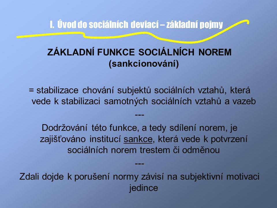 I. Úvod do sociálních deviací – základní pojmy ZÁKLADNÍ FUNKCE SOCIÁLNÍCH NOREM (sankcionování) = stabilizace chování subjektů sociálních vztahů, kter