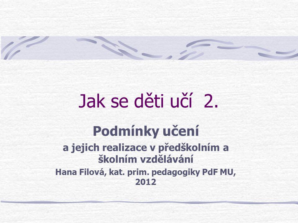 Jak se děti učí 2. Podmínky učení a jejich realizace v předškolním a školním vzdělávání Hana Filová, kat. prim. pedagogiky PdF MU, 2012