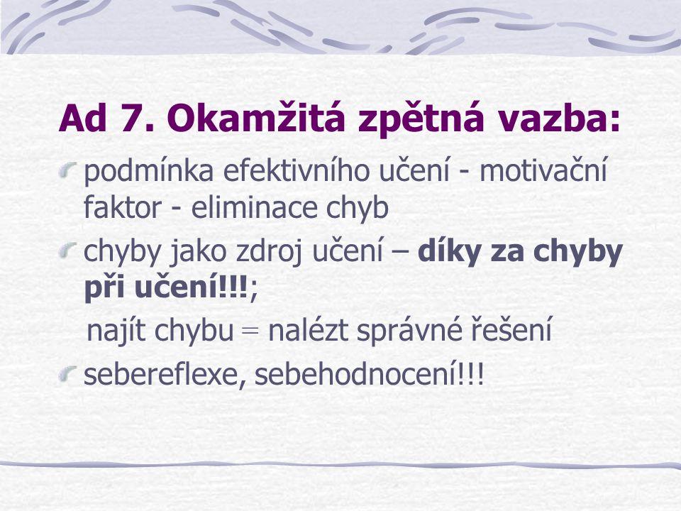 Ad 7. Okamžitá zpětná vazba: podmínka efektivního učení - motivační faktor - eliminace chyb chyby jako zdroj učení – díky za chyby při učení!!!; najít