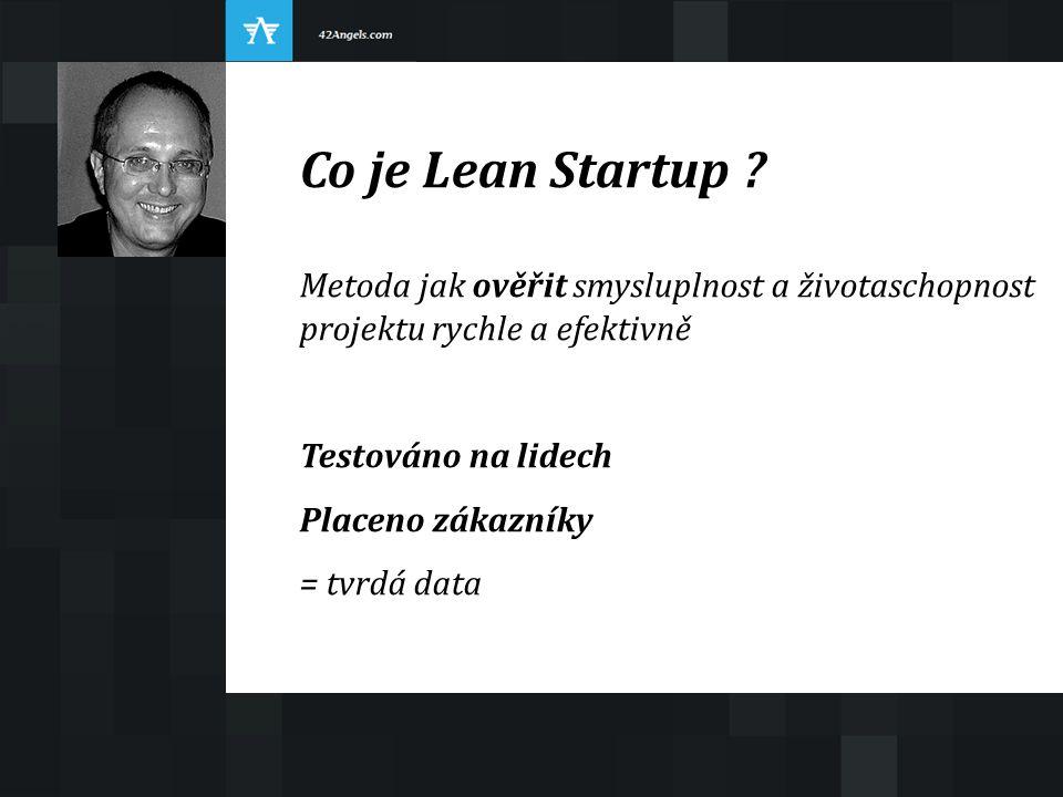 Co je Lean Startup ? Metoda jak ověřit smysluplnost a životaschopnost projektu rychle a efektivně Testováno na lidech Placeno zákazníky = tvrdá data
