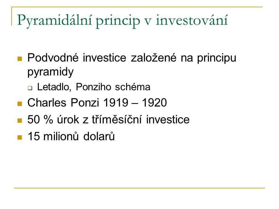 Pyramidální princip v investování Podvodné investice založené na principu pyramidy  Letadlo, Ponziho schéma Charles Ponzi 1919 – 1920 50 % úrok z tříměsíční investice 15 milionů dolarů