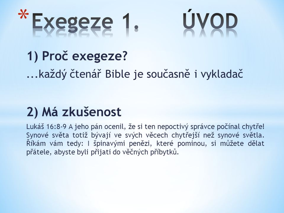 1) Proč exegeze?...každý čtenář Bible je současně i vykladač 2) Má zkušenost Lukáš 16:8-9 A jeho pán ocenil, že si ten nepoctivý správce počínal chytře.