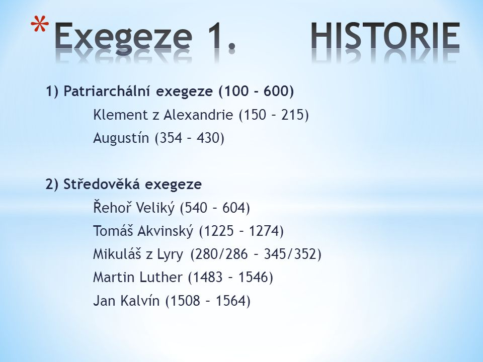 1) Patriarchální exegeze (100 - 600) Klement z Alexandrie (150 – 215) Augustín (354 – 430) 2) Středověká exegeze Řehoř Veliký (540 – 604) Tomáš Akvinský (1225 – 1274) Mikuláš z Lyry (280/286 – 345/352) Martin Luther (1483 – 1546) Jan Kalvín (1508 – 1564)