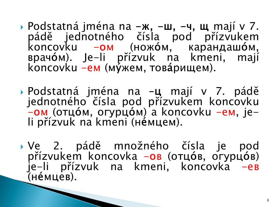  Podstatná jména na -ж, -ш, -ч, щ mají v 7. pádě jednotného čísla pod přízvukem koncovku -ом (ножóм, карандашóм, врачóм). Je-li přízvuk na kmeni, maj