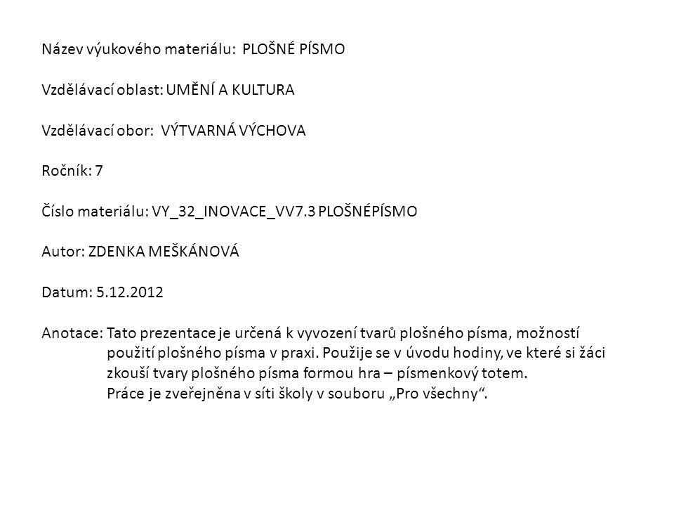 Název výukového materiálu: PLOŠNÉ PÍSMO Vzdělávací oblast: UMĚNÍ A KULTURA Vzdělávací obor: VÝTVARNÁ VÝCHOVA Ročník: 7 Číslo materiálu: VY_32_INOVACE_VV7.3 PLOŠNÉPÍSMO Autor: ZDENKA MEŠKÁNOVÁ Datum: 5.12.2012 Anotace: Tato prezentace je určená k vyvození tvarů plošného písma, možností použití plošného písma v praxi.