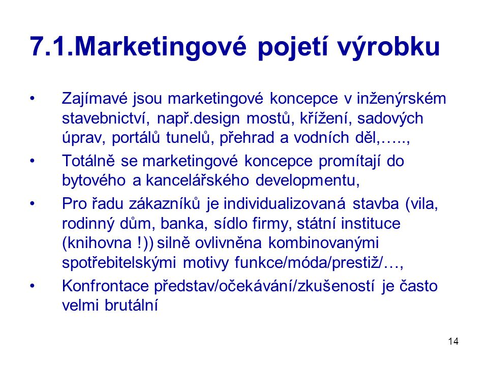 14 7.1.Marketingové pojetí výrobku Zajímavé jsou marketingové koncepce v inženýrském stavebnictví, např.design mostů, křížení, sadových úprav, portálů tunelů, přehrad a vodních děl,….., Totálně se marketingové koncepce promítají do bytového a kancelářského developmentu, Pro řadu zákazníků je individualizovaná stavba (vila, rodinný dům, banka, sídlo firmy, státní instituce (knihovna !)) silně ovlivněna kombinovanými spotřebitelskými motivy funkce/móda/prestiž/…, Konfrontace představ/očekávání/zkušeností je často velmi brutální