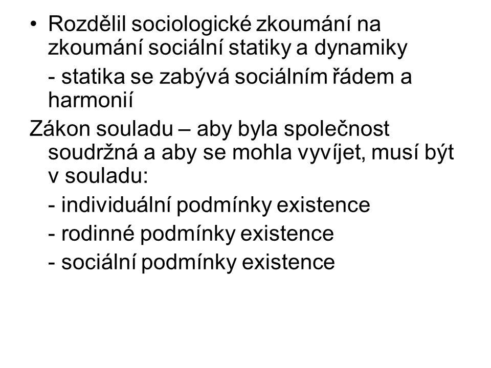 Rozdělil sociologické zkoumání na zkoumání sociální statiky a dynamiky - statika se zabývá sociálním řádem a harmonií Zákon souladu – aby byla společnost soudržná a aby se mohla vyvíjet, musí být v souladu: - individuální podmínky existence - rodinné podmínky existence - sociální podmínky existence