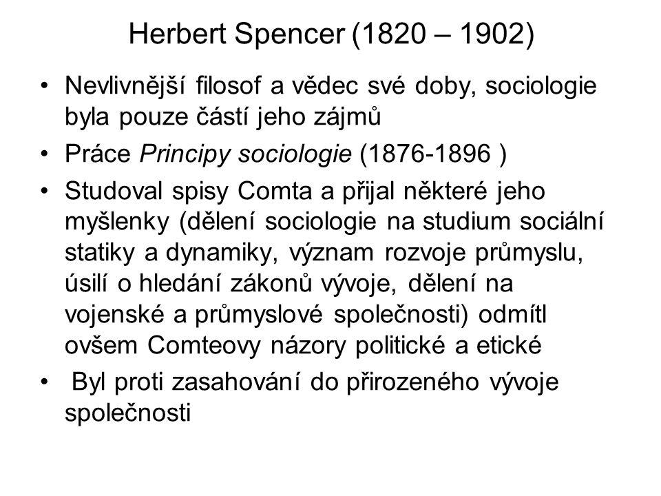 Herbert Spencer (1820 – 1902) Nevlivnější filosof a vědec své doby, sociologie byla pouze částí jeho zájmů Práce Principy sociologie (1876-1896 ) Studoval spisy Comta a přijal některé jeho myšlenky (dělení sociologie na studium sociální statiky a dynamiky, význam rozvoje průmyslu, úsilí o hledání zákonů vývoje, dělení na vojenské a průmyslové společnosti) odmítl ovšem Comteovy názory politické a etické Byl proti zasahování do přirozeného vývoje společnosti