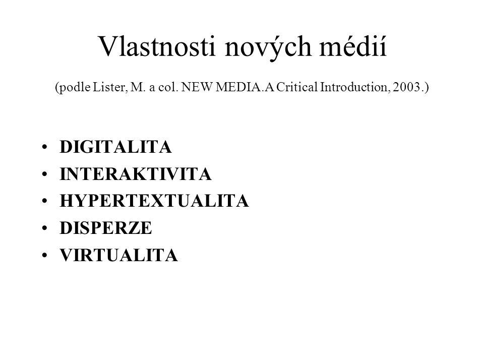 Vlastnosti nových médií (podle Lister, M. a col. NEW MEDIA.A Critical Introduction, 2003.) DIGITALITA INTERAKTIVITA HYPERTEXTUALITA DISPERZE VIRTUALIT