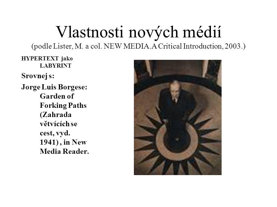 Vlastnosti nových médií (podle Lister, M. a col. NEW MEDIA.A Critical Introduction, 2003.) HYPERTEXT jako LABYRINT Srovnej s: Jorge Luis Borgese: Gard