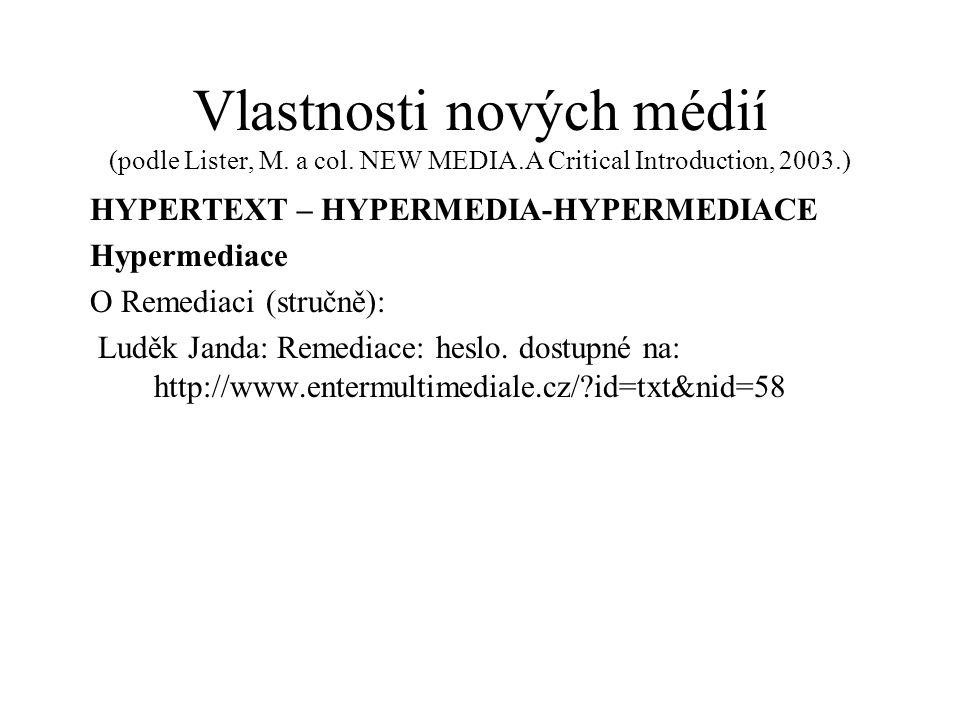 Vlastnosti nových médií (podle Lister, M. a col. NEW MEDIA.A Critical Introduction, 2003.) HYPERTEXT – HYPERMEDIA-HYPERMEDIACE Hypermediace O Remediac