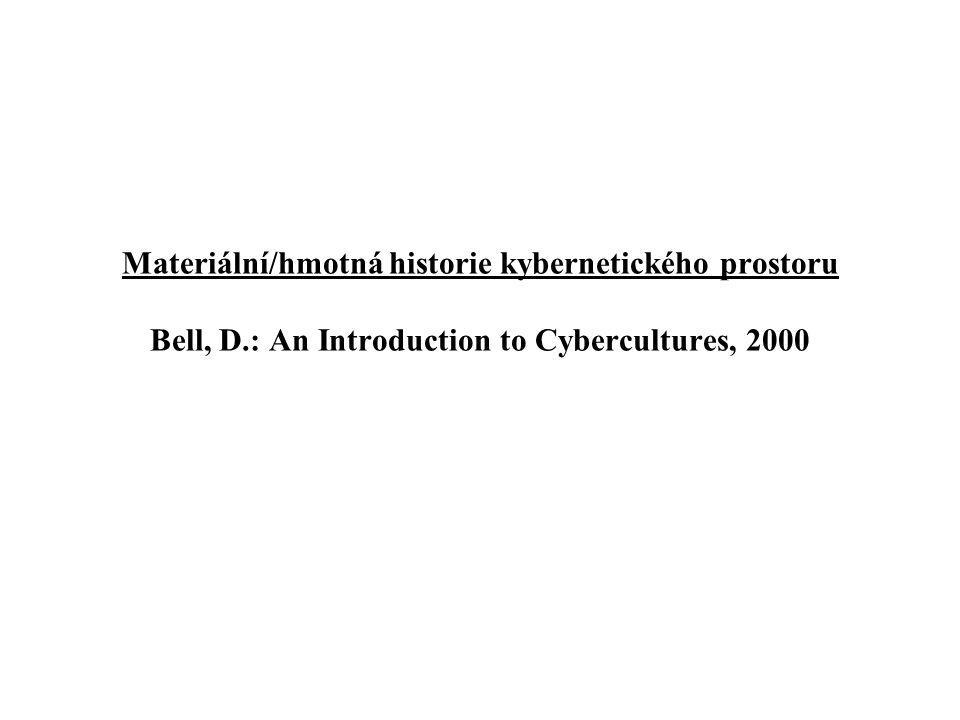 Materiální/hmotná historie kybernetického prostoru Bell, D.: An Introduction to Cybercultures, 2000