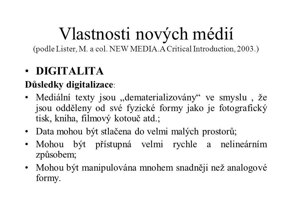 """Vlastnosti nových médií (podle Lister, M. a col. NEW MEDIA.A Critical Introduction, 2003.) DIGITALITA Důsledky digitalizace : Mediální texty jsou """"dem"""