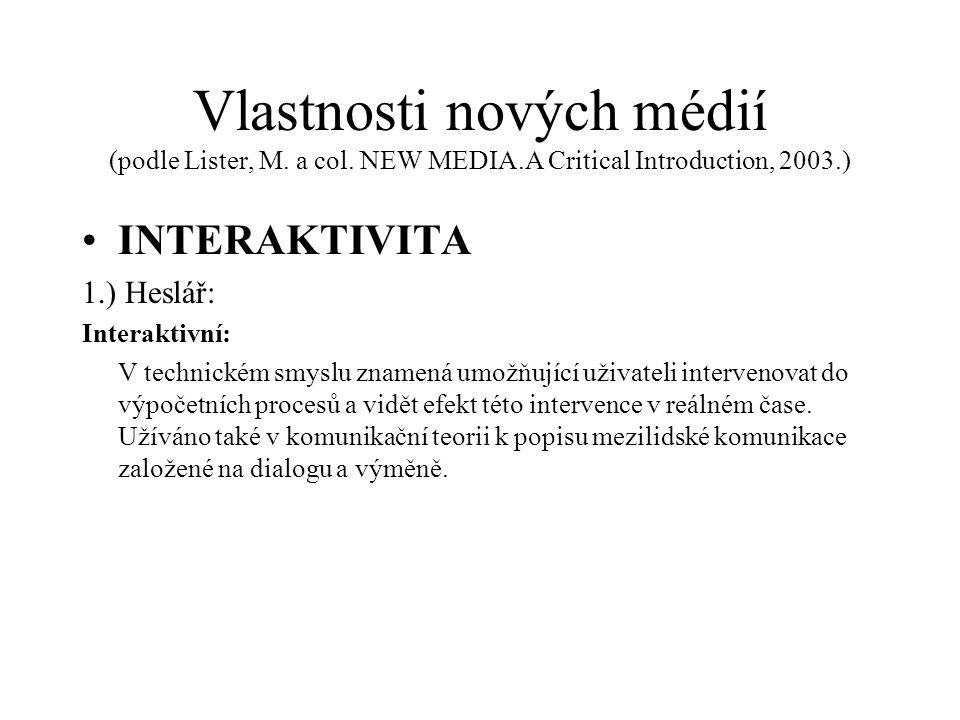 Vlastnosti nových médií (podle Lister, M. a col. NEW MEDIA.A Critical Introduction, 2003.) INTERAKTIVITA 1.) Heslář: Interaktivní: V technickém smyslu