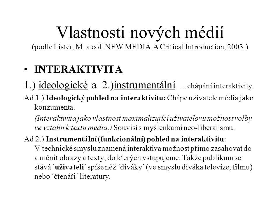 Vlastnosti nových médií (podle Lister, M. a col. NEW MEDIA.A Critical Introduction, 2003.) INTERAKTIVITA 1.) ideologické a 2.)instrumentální …chápání