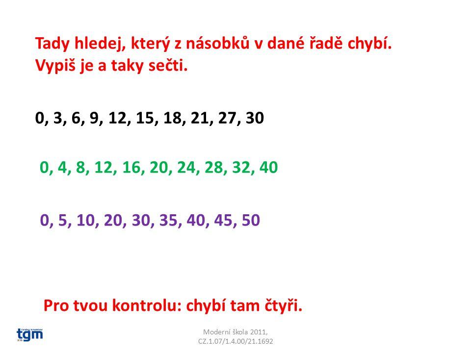 Moderní škola 2011, CZ.1.07/1.4.00/21.1692 Tady hledej, který z násobků v dané řadě chybí. Vypiš je a taky sečti. 0, 3, 6, 9, 12, 15, 18, 21, 27, 30 0