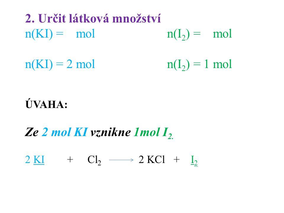 2. Určit látková množství n(KI) = moln(I 2 ) = mol n(KI) = 2 moln(I 2 ) = 1 mol ÚVAHA: Ze 2 mol KI vznikne 1mol I 2. 2 KI + Cl 2 2 KCl + I 2