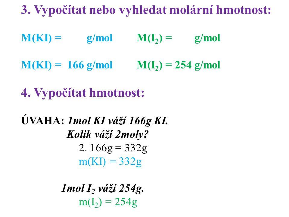 3. Vypočítat nebo vyhledat molární hmotnost: M(KI) = g/molM(I 2 ) = g/mol M(KI) = 166 g/molM(I 2 ) = 254g/mol 4. Vypočítat hmotnost: ÚVAHA: 1mol KI vá