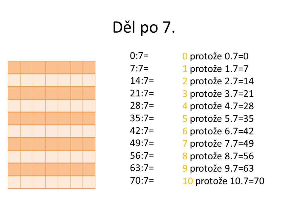 Děl po 7. 0:7= 7:7= 14:7= 21:7= 28:7= 35:7= 42:7= 49:7= 56:7= 63:7= 70:7= 0 protože 0.7=0 1 protože 1.7=7 2 protože 2.7=14 3 protože 3.7=21 4 protože