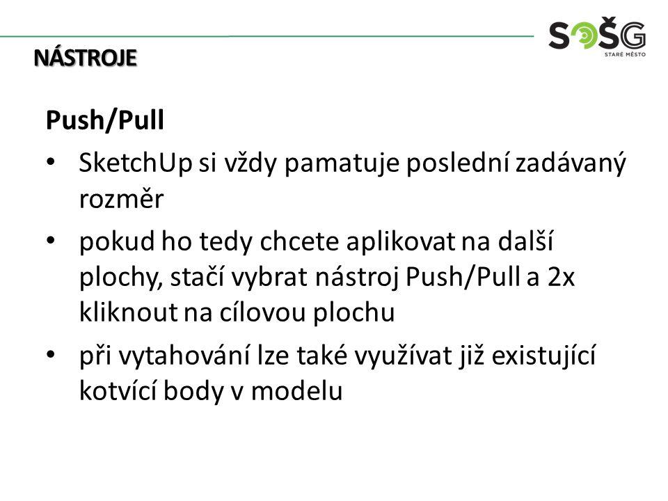 NÁSTROJE Push/Pull SketchUp si vždy pamatuje poslední zadávaný rozměr pokud ho tedy chcete aplikovat na další plochy, stačí vybrat nástroj Push/Pull a