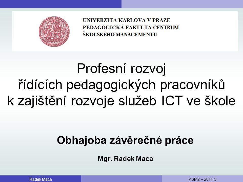 Profesní rozvoj řídících pedagogických pracovníků k zajištění rozvoje služeb ICT ve škole Radek MacaKSM2 – 2011-3 Obhajoba závěrečné práce Mgr.