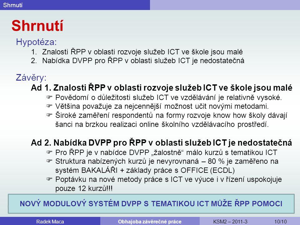 Shrnutí Hypotéza: 1.Znalosti ŘPP v oblasti rozvoje služeb ICT ve škole jsou malé 2.Nabídka DVPP pro ŘPP v oblasti služeb ICT je nedostatečná Shrnutí Radek MacaObhajoba závěrečné práceKSM2 – 2011-3 10/10 Závěry: Ad 1.