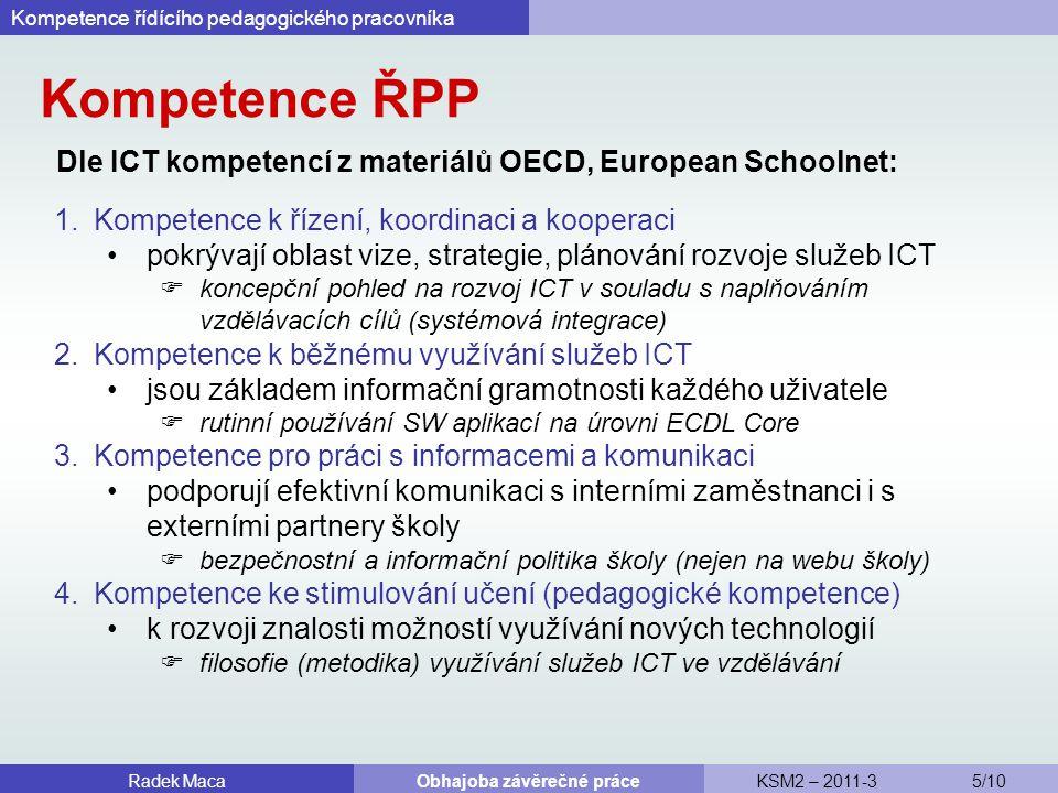 Kompetence ŘPP Dle ICT kompetencí z materiálů OECD, European Schoolnet: Kompetence řídícího pedagogického pracovníka Radek MacaObhajoba závěrečné práceKSM2 – 2011-3 5/10 1.Kompetence k řízení, koordinaci a kooperaci pokrývají oblast vize, strategie, plánování rozvoje služeb ICT  koncepční pohled na rozvoj ICT v souladu s naplňováním vzdělávacích cílů (systémová integrace) 2.Kompetence k běžnému využívání služeb ICT jsou základem informační gramotnosti každého uživatele  rutinní používání SW aplikací na úrovni ECDL Core 3.Kompetence pro práci s informacemi a komunikaci podporují efektivní komunikaci s interními zaměstnanci i s externími partnery školy  bezpečnostní a informační politika školy (nejen na webu školy) 4.Kompetence ke stimulování učení (pedagogické kompetence) k rozvoji znalosti možností využívání nových technologií  filosofie (metodika) využívání služeb ICT ve vzdělávání
