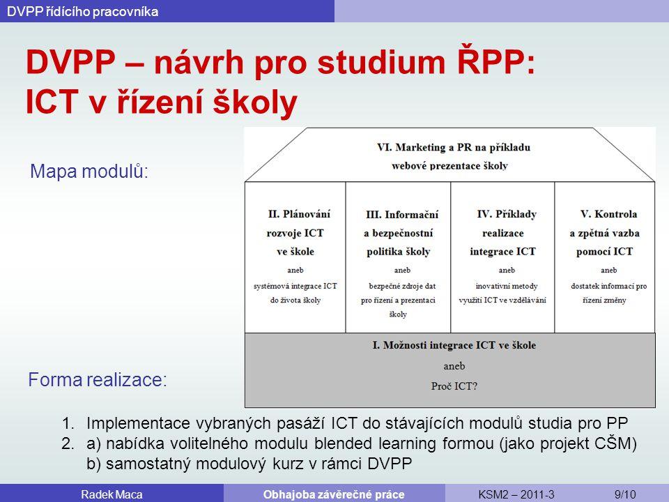 DVPP – návrh pro studium ŘPP: ICT v řízení školy Mapa modulů: DVPP řídícího pracovníka Radek MacaObhajoba závěrečné práceKSM2 – 2011-3 9/10 Forma realizace: 1.Implementace vybraných pasáží ICT do stávajících modulů studia pro PP 2.a) nabídka volitelného modulu blended learning formou (jako projekt CŠM) b) samostatný modulový kurz v rámci DVPP