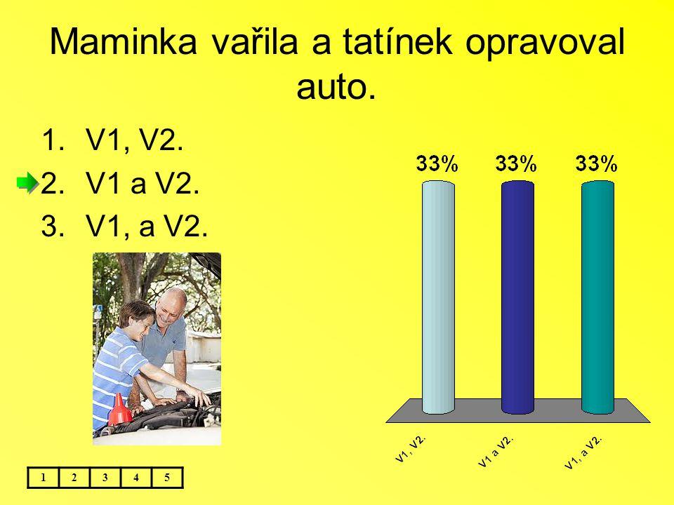 Maminka vařila a tatínek opravoval auto. 12345 1.V1, V2. 2.V1 a V2. 3.V1, a V2.