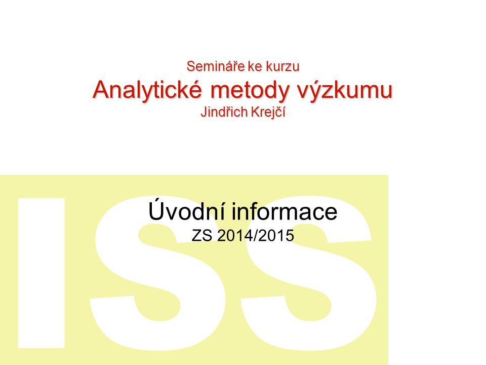 ISS Úvodní informace ZS 2014/2015 Semináře ke kurzu Analytické metody výzkumu Jindřich Krejčí