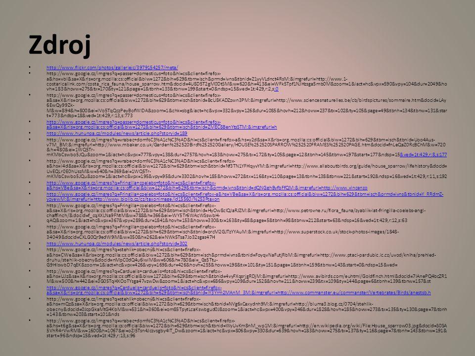 Zdroj http://www.flickr.com/photos/galleriejc/3979154257/meta/ http://www.google.cz/imgres?q=passer+domesticus+foto&hl=cs&client=firefox- a&hs=vbI&sa=X&rls=org.mozilla:cs:official&biw=1272&bih=629&tbm=isch&prmd=ivns&tbnid=Z1yyVLdnct4RsM:&imgrefurl=http://www.1- costaricalink.com/costa_rica_fauna/house_sparrow.htm&docid=4U8D5T2gM0DtSM&w=620&h=413&ei=WFk5Tpf1NJHzsga5mb0M&zoom=1&iact=hc&vpx=590&vpy=104&dur=2049&ho vh=183&hovw=275&tx=170&ty=121&page=1&tbnh=133&tbnw=199&start=0&ndsp=15&ved=1t:429,r:2,s:0:0 http://www.google.cz/imgres?q=passer+domesticus+foto&hl=cs&client=firefox- a&sa=X&rls=org.mozilla:cs:official&biw=1272&bih=629&tbm=isch&tbnid=BcU8KADZzwn3PM:&imgrefurl=http://www.sciencesnaturelles.be/cb/birdspictures/sommaire.htm&docid=LAy 6EwQy99Zk- M&w=894&h=800&ei=IVo5TqQczPeyBofWlDA&zoom=1&chk=sbg&iact=hc&vpx=332&vpy=126&dur=1085&hovh=212&hovw=237&tx=102&ty=105&page=49&tbnh=134&tbnw=131&star t=773&ndsp=18&ved=1t:429,r:13,s:773 http://www.google.cz/imgres?q=passer+domesticus+foto&hl=cs&client=firefox- a&sa=X&rls=org.mozilla:cs:official&biw=1272&bih=629&tbm=isch&tbnid=ZMEC8BenYtsSTM:&imgrefurl=h http://www.google.cz/imgres?q=passer+domesticus+foto&hl=cs&client=firefox- a&sa=X&rls=org.mozilla:cs:official&biw=1272&bih=629&tbm=isch&tbnid=ZMEC8BenYtsSTM:&imgrefurl=h http://www.hununpa.cz/modules/news/article.php?storyid=189 http://www.google.cz/imgres?q=vrabec+dom%C3%A1c%C3%AD&hl=cs&client=firefox-a&hs=y2d&sa=X&rls=org.mozilla:cs:official&biw=1272&bih=629&tbm=isch&tbnid=Uoo4Aus- v7M_BM:&imgrefurl=http://www.mbaker.co.uk/Garden%252520Bird%252520Gallery/HOUSE%252520SPARROW%252520FRAMES%252520PAGE.htm&docid=fnLeQaZ0RcBChM&w=720 &h=480&ei=1WQ5Tr- mKMbCswbo5JQu&zoom=1&iact=hc&vpx=777&vpy=138&dur=2757&hovh=183&hovw=275&tx=172&ty=105&page=12&tbnh=145&tbnw=197&start=177&ndsp=15&ved=1t:429,r:8,s:177&ved=1t:429,r:8,s:177 http://www.google.cz/imgres?q=vrabec+dom%C3%A1c%C3%AD&hl=cs&client=firefox- a&hs=i4d&sa=X&rls=org.mozilla:cs:official&biw=1272&bih=629&tbm=isch&tbnid=Nf3TN1YFHqy