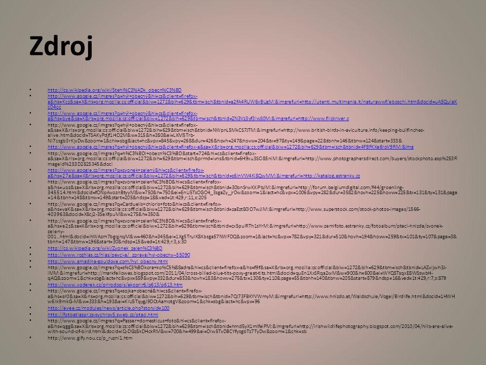 Zdroj http://cs.wikipedia.org/wiki/Stehl%C3%ADk_obecn%C3%BD http://www.google.cz/imgres?q=hýl+obecný&hl=cs&client=firefox- a&hs=Kcz&sa=X&rls=org.mozilla:cs:official&biw=1272&bih=629&tbm=isch&tbnid=a2fA4RUW6xBUgM:&imgrefurl=http://utenti.multimania.it/naturawwf/eboschi.htm&docid=uA5QuIaK c04cc http://www.google.cz/imgres?q=hýl+obecný&hl=cs&client=firefox- a&hs=Kcz&sa=X&rls=org.mozilla:cs:official&biw=1272&bih=629&tbm=isch&tbnid=a2fA4RUW6xBUgM:&imgrefurl=http://utenti.multimania.it/naturawwf/eboschi.htm&docid=uA5QuIaK c04cc http://www.google.cz/imgres?q=hýl+obecný&hl=cs&client=firefox- a&hs=bye&sa=X&rls=org.mozilla:cs:official&biw=1272&bih=629&tbm=isch&tbnid=ZN3Vz3yf3lwS0M:&imgrefurl=http://www.flickriver.c http://www.google.cz/imgres?q=hýl+obecný&hl=cs&client=firefox- a&hs=bye&sa=X&rls=org.mozilla:cs:official&biw=1272&bih=629&tbm=isch&tbnid=ZN3Vz3yf3lwS0M:&imgrefurl=http://www.flickriver.c http://www.google.cz/imgres?q=hýl+obecný&hl=cs&client=firefox- a&sa=X&rls=org.mozilla:cs:official&biw=1272&bih=629&tbm=isch&tbnid=NWpnL5MkCS7JTM:&imgrefurl=http://www.british-birds-in-aviculture.info/keeping-bullfinches- alive.htm&docid=TSAKyPdjf1HO2M&w=315&h=380&ei=LXM5Trb- NI7csgb3rKjvDw&zoom=1&chk=sbg&iact=hc&vpx=845&vpy=268&dur=426&hovh=247&hovw=204&tx=97&ty=149&page=22&tbnh=146&tbnw=124&start=333& http://www.google.cz/imgres?q=hýl+obecný&hl=cs&client=firefox-a&sa=X&rls=org.mozilla:cs:official&biw=1272&bih=629&tbm=isch&tbnid=4FBFKXe6roV9RM:&img http://www.google.cz/imgres?q=h%C3%BDl+obecn%C3%BD&start=724&hl=cs&client=firefox- a&sa=X&rls=org.mozilla:cs:official&biw=1272&bih=629&tbm=isch&prmd=ivns&tbnid=6H9xu3SCi85niM:&imgrefurl=http://www.photographersdirect.com/buyers/stockphoto.asp%253Fi mageid%253D2825345&doci http://www.google.cz/imgres?q=zvonek+zelený&hl=cs&client=firefox- a&hs=27e&sa=X&rls=org.mozilla:cs:official&biw=1272&bih=629&tbm=isch&tbnid=s6lnVW4Ki8QwMM:&imgrefurl=http://katalog.estranky.cz http://www.google.cz/imgres?q=zvonek+zelený&hl=cs&client=firefox- a&hs=27e&sa