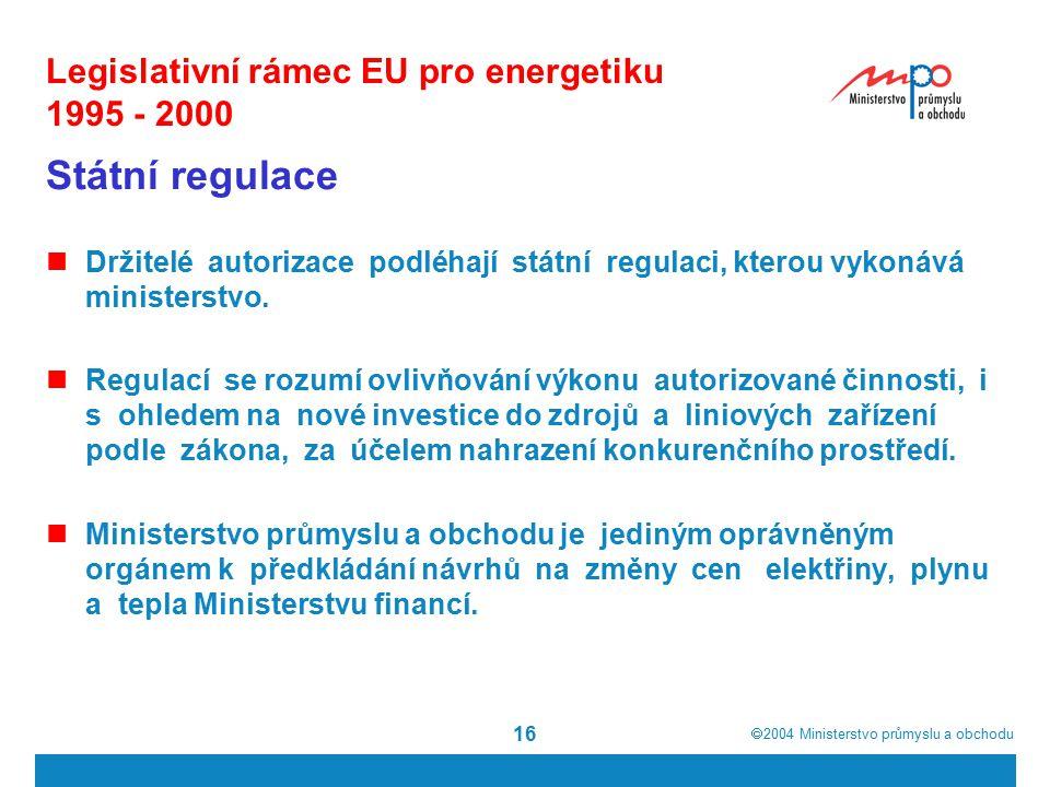  2004  Ministerstvo průmyslu a obchodu 16 Legislativní rámec EU pro energetiku 1995 - 2000 Státní regulace Držitelé autorizace podléhají státní regulaci, kterou vykonává ministerstvo.