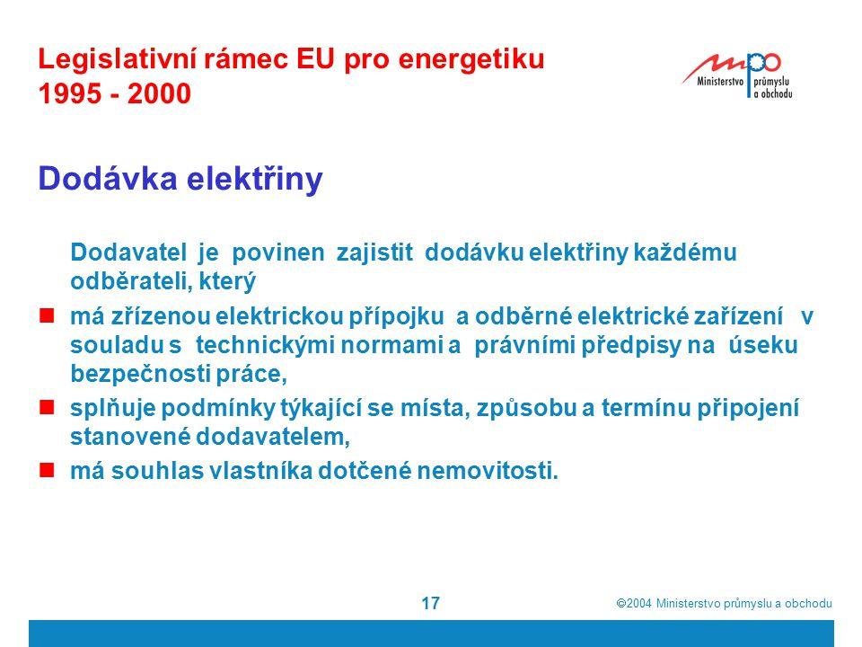  2004  Ministerstvo průmyslu a obchodu 17 Legislativní rámec EU pro energetiku 1995 - 2000 Dodávka elektřiny Dodavatel je povinen zajistit dodávku elektřiny každému odběrateli, který má zřízenou elektrickou přípojku a odběrné elektrické zařízení v souladu s technickými normami a právními předpisy na úseku bezpečnosti práce, splňuje podmínky týkající se místa, způsobu a termínu připojení stanovené dodavatelem, má souhlas vlastníka dotčené nemovitosti.