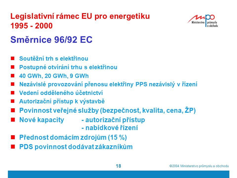  2004  Ministerstvo průmyslu a obchodu 18 Legislativní rámec EU pro energetiku 1995 - 2000 Směrnice 96/92 EC Soutěžní trh s elektřinou Postupné otvírání trhu s elektřinou 40 GWh, 20 GWh, 9 GWh Nezávislé provozování přenosu elektřiny PPS nezávislý v řízení Vedení odděleného účetnictví Autorizační přístup k výstavbě Povinnost veřejné služby (bezpečnost, kvalita, cena, ŽP) Nové kapacity- autorizační přístup - nabídkové řízení Přednost domácím zdrojům (15 %) PDS povinnost dodávat zákazníkům