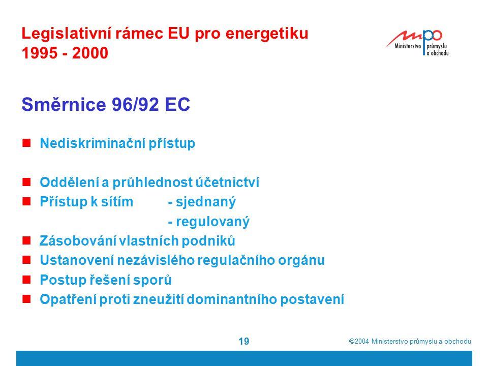  2004  Ministerstvo průmyslu a obchodu 19 Legislativní rámec EU pro energetiku 1995 - 2000 Směrnice 96/92 EC Nediskriminační přístup Oddělení a průhlednost účetnictví Přístup k sítím- sjednaný - regulovaný Zásobování vlastních podniků Ustanovení nezávislého regulačního orgánu Postup řešení sporů Opatření proti zneužití dominantního postavení