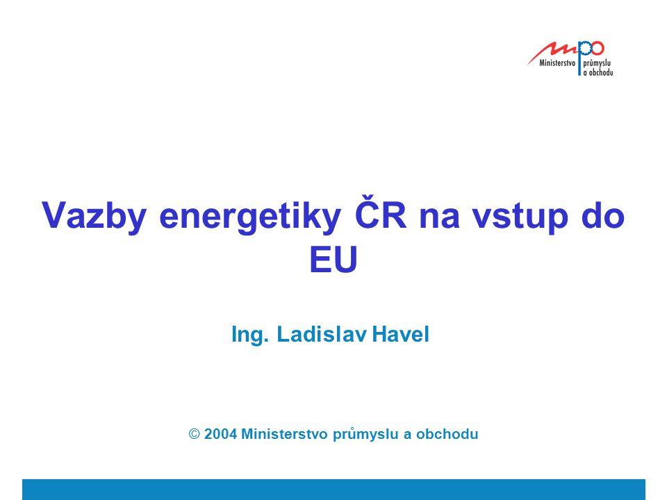 Vazby energetiky ČR na vstup do EU Ing. Ladislav Havel © 2004 Ministerstvo průmyslu a obchodu